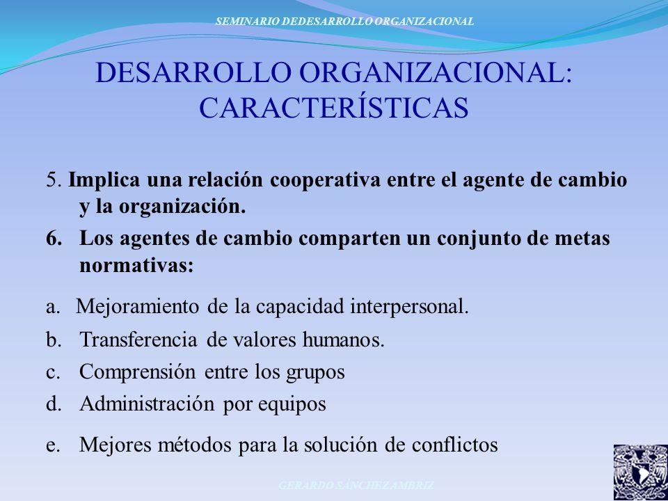 DESARROLLO ORGANIZACIONAL: CARACTERÍSTICAS 5. Implica una relación cooperativa entre el agente de cambio y la organización. 6.Los agentes de cambio co