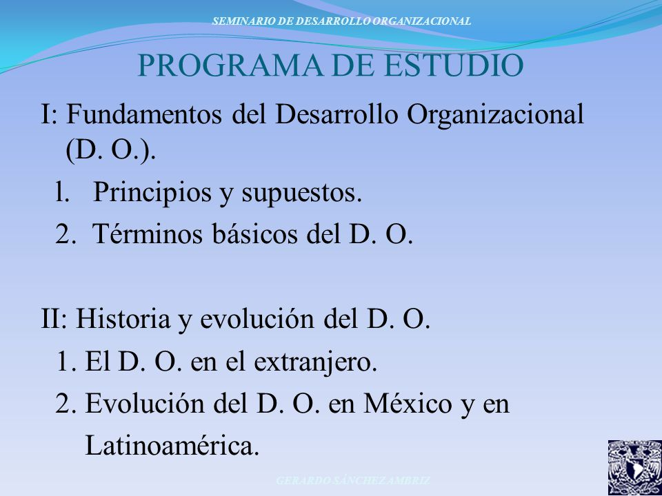 PROGRAMA DE ESTUDIO I: Fundamentos del Desarrollo Organizacional (D. O.). l. Principios y supuestos. 2. Términos básicos del D. O. II: Historia y evol