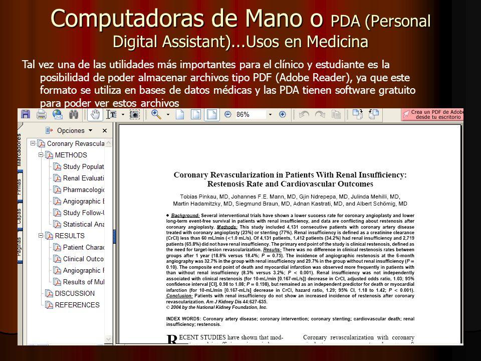 Computadoras de Mano o PDA (Personal Digital Assistant)...Usos en Medicina Tal vez una de las utilidades más importantes para el clínico y estudiante es la posibilidad de poder almacenar archivos tipo PDF (Adobe Reader), ya que este formato se utiliza en bases de datos médicas y las PDA tienen software gratuito para poder ver estos archivos