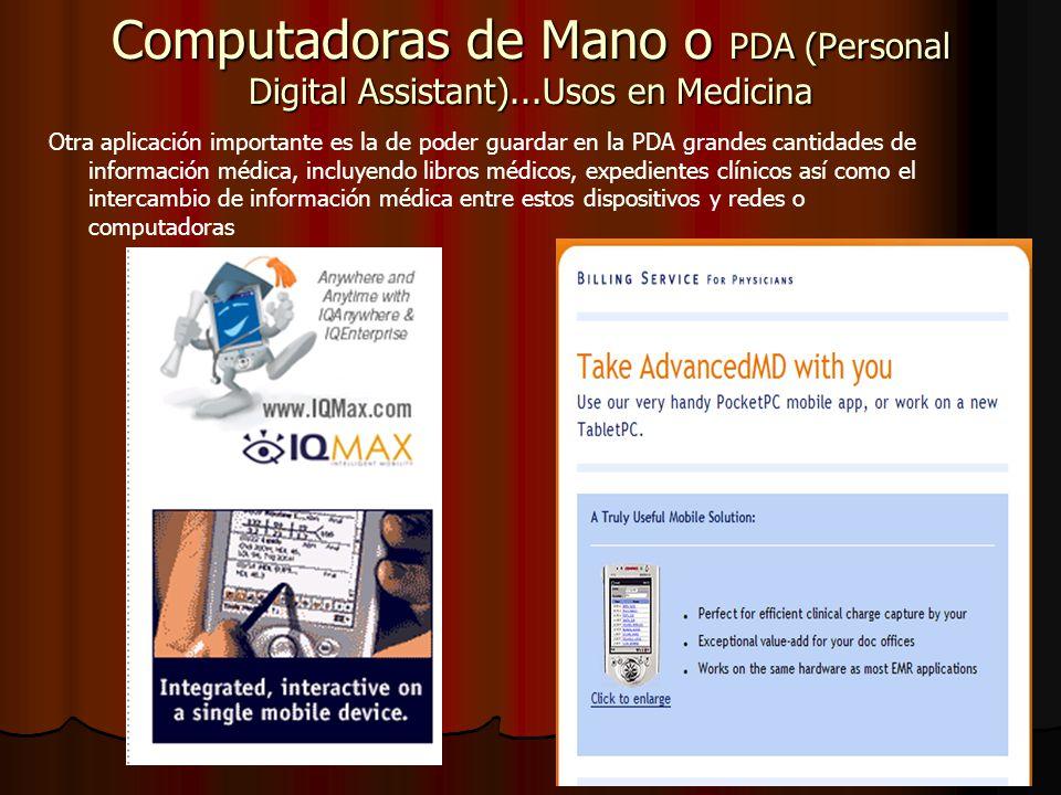 Computadoras de Mano o PDA (Personal Digital Assistant)...Usos en Medicina Otra aplicación importante es la de poder guardar en la PDA grandes cantidades de información médica, incluyendo libros médicos, expedientes clínicos así como el intercambio de información médica entre estos dispositivos y redes o computadoras