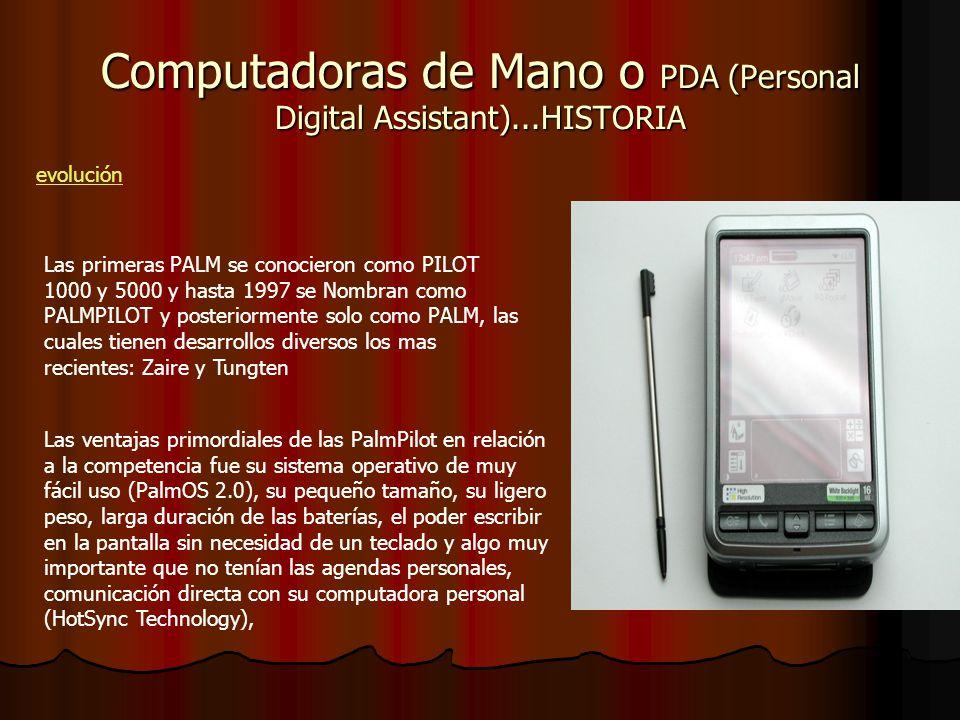 Computadoras de Mano o PDA (Personal Digital Assistant)...HISTORIA evolución Las primeras PALM se conocieron como PILOT 1000 y 5000 y hasta 1997 se Nombran como PALMPILOT y posteriormente solo como PALM, las cuales tienen desarrollos diversos los mas recientes: Zaire y Tungten Las ventajas primordiales de las PalmPilot en relación a la competencia fue su sistema operativo de muy fácil uso (PalmOS 2.0), su pequeño tamaño, su ligero peso, larga duración de las baterías, el poder escribir en la pantalla sin necesidad de un teclado y algo muy importante que no tenían las agendas personales, comunicación directa con su computadora personal (HotSync Technology),