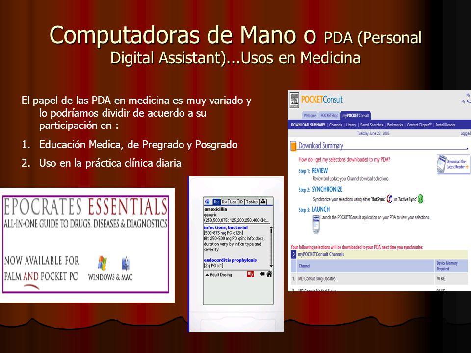 Computadoras de Mano o PDA (Personal Digital Assistant)...Usos en Medicina El papel de las PDA en medicina es muy variado y lo podríamos dividir de acuerdo a su participación en : 1.Educación Medica, de Pregrado y Posgrado 2.Uso en la práctica clínica diaria