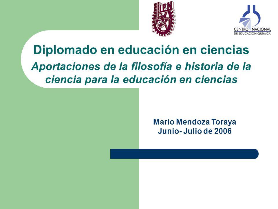 Diplomado en educación en ciencias Aportaciones de la filosofía e historia de la ciencia para la educación en ciencias Mario Mendoza Toraya Junio- Jul
