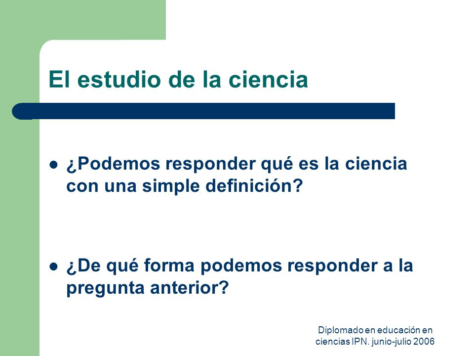 Diplomado en educación en ciencias IPN. junio-julio 2006 El estudio de la ciencia ¿Podemos responder qué es la ciencia con una simple definición? ¿De