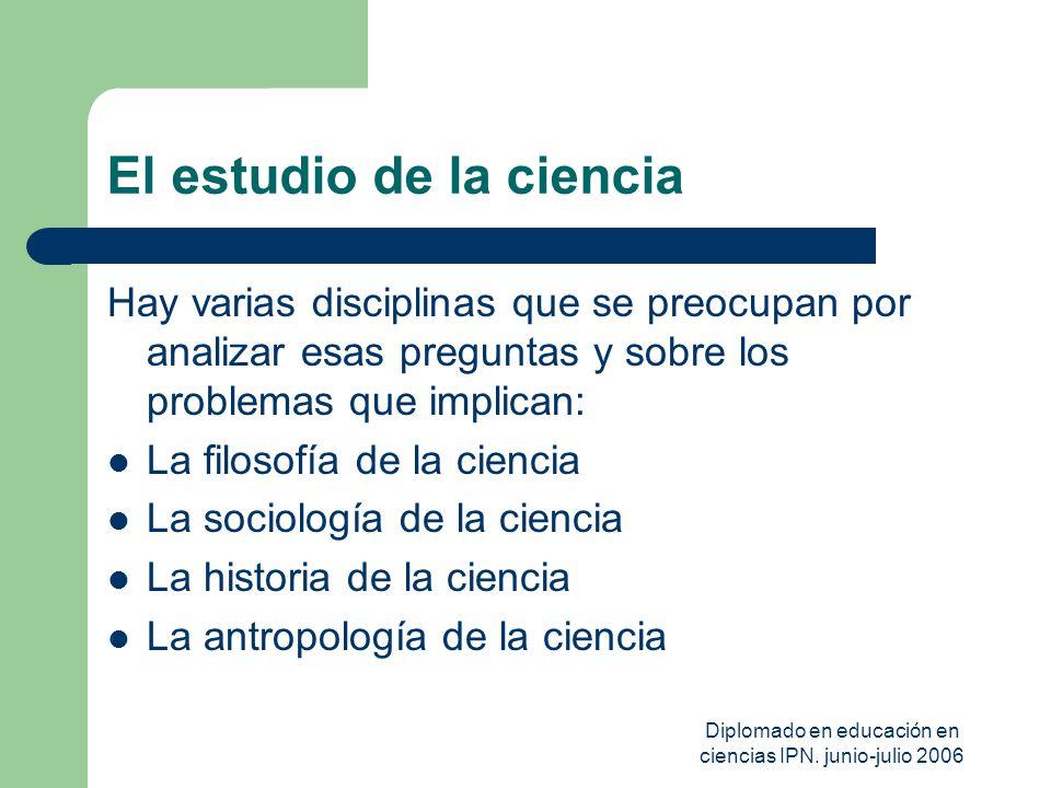Diplomado en educación en ciencias IPN. junio-julio 2006 El estudio de la ciencia Hay varias disciplinas que se preocupan por analizar esas preguntas