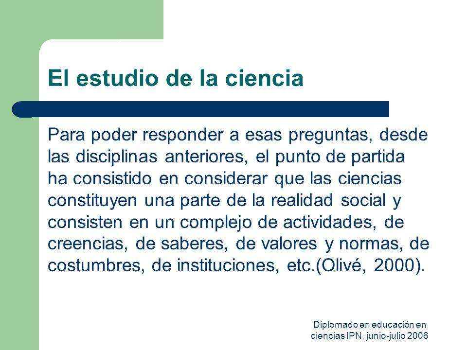Diplomado en educación en ciencias IPN. junio-julio 2006 El estudio de la ciencia Para poder responder a esas preguntas, desde las disciplinas anterio