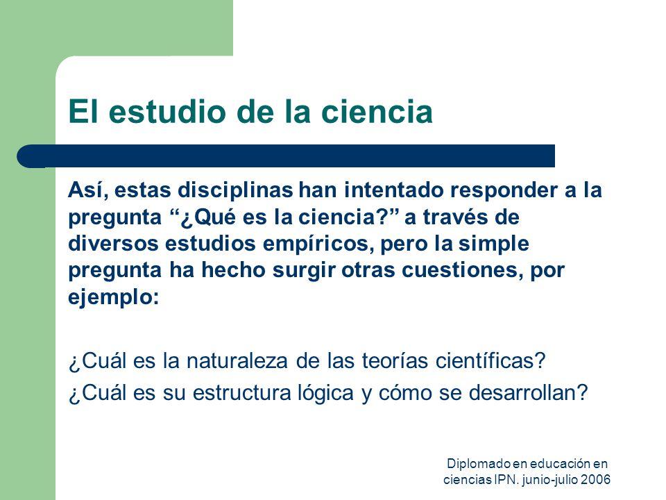 Diplomado en educación en ciencias IPN. junio-julio 2006 El estudio de la ciencia Así, estas disciplinas han intentado responder a la pregunta ¿Qué es