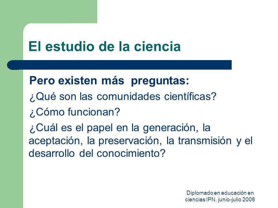 Diplomado en educación en ciencias IPN. junio-julio 2006 El estudio de la ciencia Pero existen más preguntas: ¿Qué son las comunidades científicas? ¿C