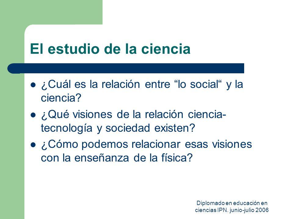 Diplomado en educación en ciencias IPN. junio-julio 2006 El estudio de la ciencia ¿Cuál es la relación entre lo social y la ciencia? ¿Qué visiones de