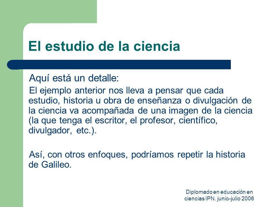 Diplomado en educación en ciencias IPN. junio-julio 2006 El estudio de la ciencia Aquí está un detalle: El ejemplo anterior nos lleva a pensar que cad