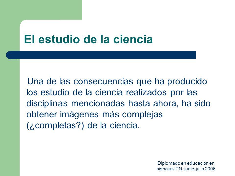 Diplomado en educación en ciencias IPN. junio-julio 2006 El estudio de la ciencia Una de las consecuencias que ha producido los estudio de la ciencia