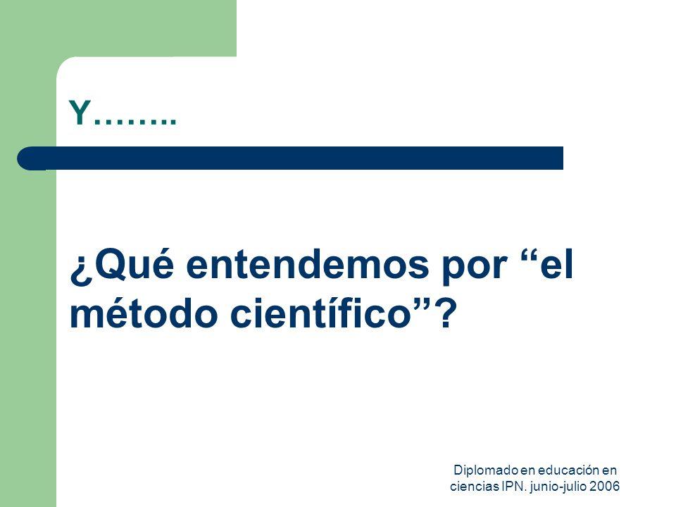Diplomado en educación en ciencias IPN. junio-julio 2006 Y…….. ¿Qué entendemos por el método científico?