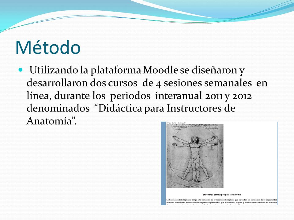 Método Utilizando la plataforma Moodle se diseñaron y desarrollaron dos cursos de 4 sesiones semanales en línea, durante los periodos interanual 2011 y 2012 denominados Didáctica para Instructores de Anatomía.