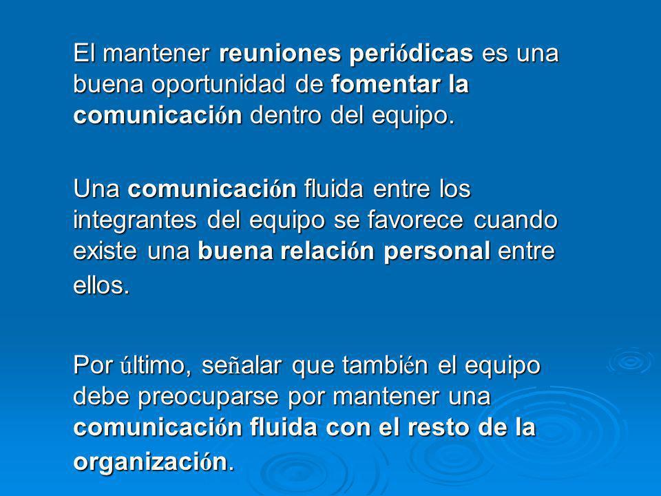 El mantener reuniones peri ó dicas es una buena oportunidad de fomentar la comunicaci ó n dentro del equipo. Una comunicaci ó n fluida entre los integ