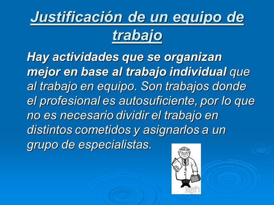 Justificación de un equipo de trabajo Hay actividades que se organizan mejor en base al trabajo individual que al trabajo en equipo. Son trabajos dond