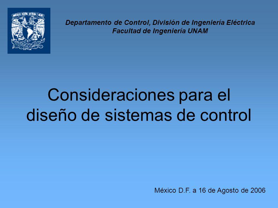 Consideraciones para el diseño de sistemas de control México D.F. a 16 de Agosto de 2006 Departamento de Control, División de Ingeniería Eléctrica Fac