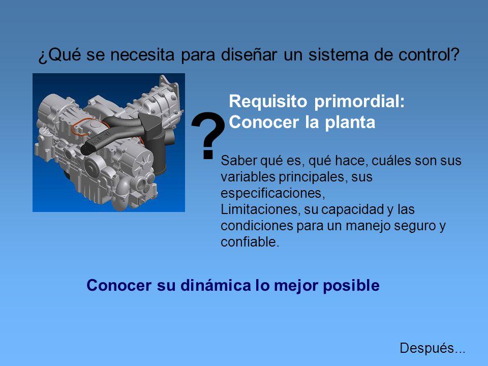 ¿Qué se necesita para diseñar un sistema de control? ? Requisito primordial: Conocer la planta Saber qué es, qué hace, cuáles son sus variables princi