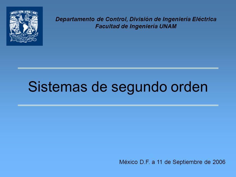 Sistemas de segundo orden Departamento de Control, División de Ingeniería Eléctrica Facultad de Ingeniería UNAM México D.F. a 11 de Septiembre de 2006