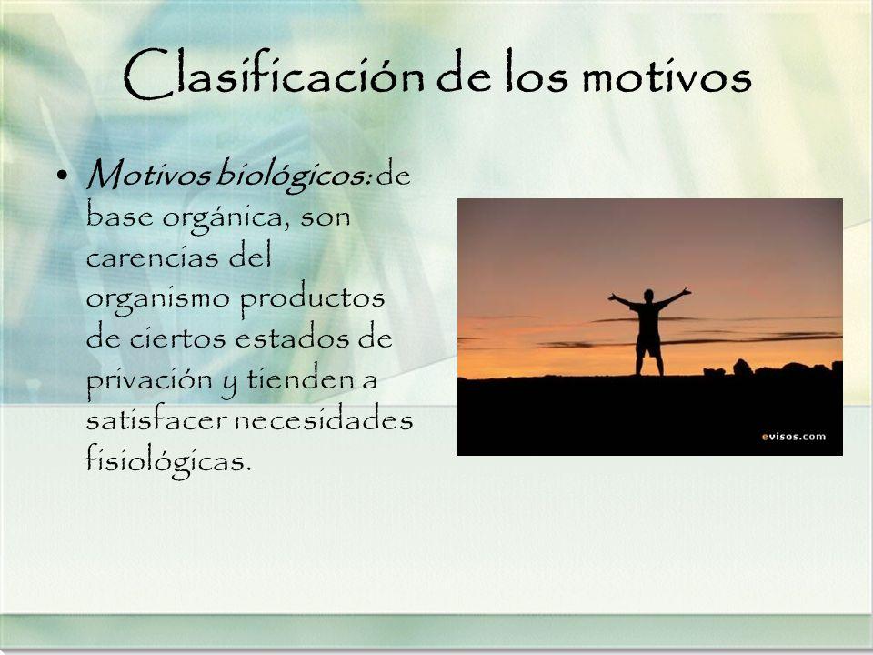 Clasificación de los motivos Motivos biológicos: de base orgánica, son carencias del organismo productos de ciertos estados de privación y tienden a s