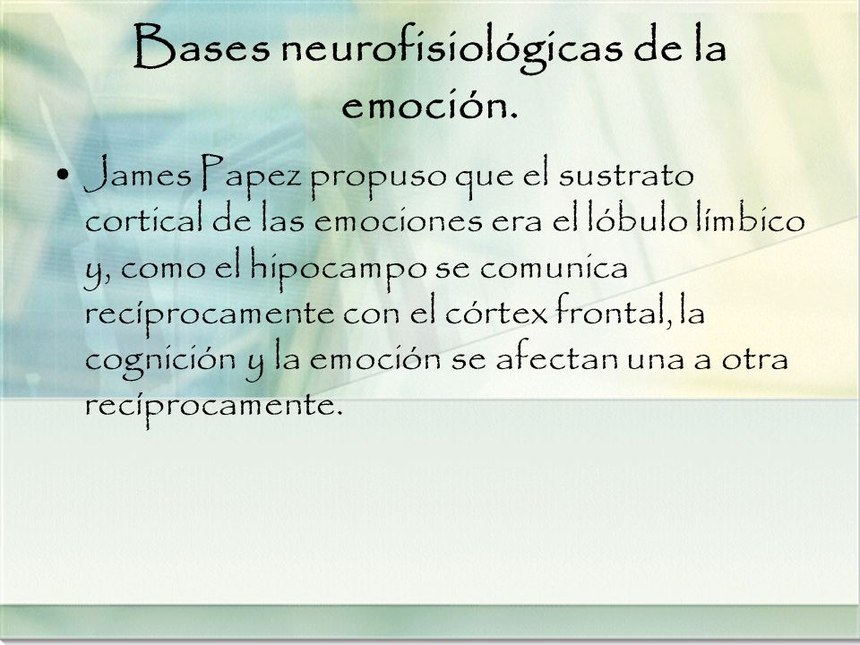Bases neurofisiológicas de la emoción. James Papez propuso que el sustrato cortical de las emociones era el lóbulo límbico y, como el hipocampo se com