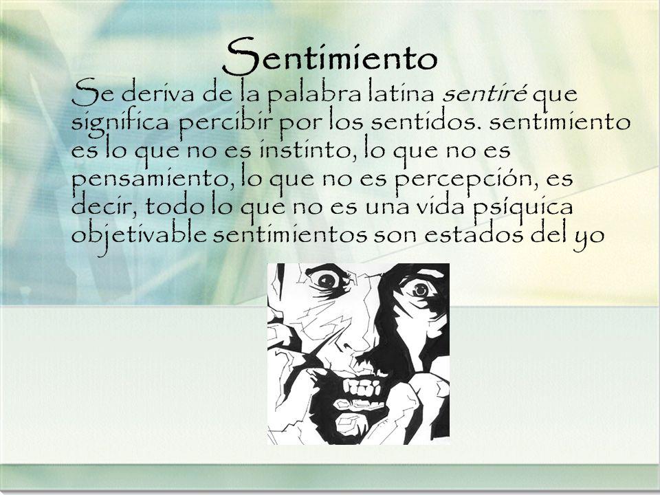 Sentimiento Se deriva de la palabra latina sentiré que significa percibir por los sentidos. sentimiento es lo que no es instinto, lo que no es pensami