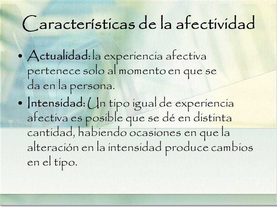 Características de la afectividad Actualidad: la experiencia afectiva pertenece solo al momento en que se da en la persona. Intensidad: Un tipo igual