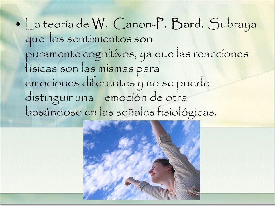 La teoría de W. Canon-P. Bard. Subraya que los sentimientos son puramente cognitivos, ya que las reacciones físicas son las mismas para emociones dife