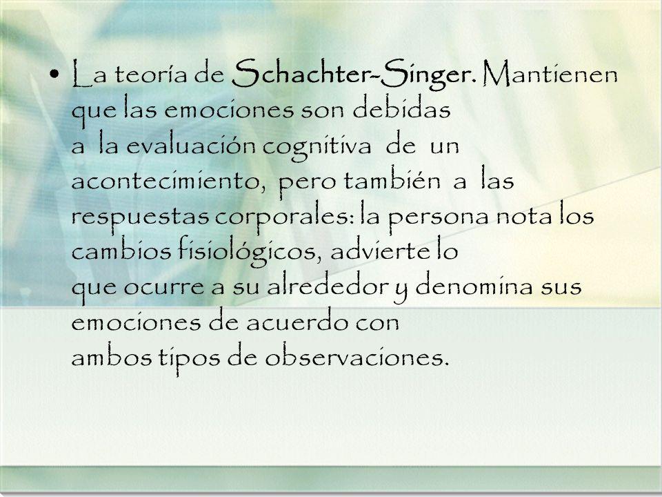 La teoría de Schachter-Singer. Mantienen que las emociones son debidas a la evaluación cognitiva de un acontecimiento, pero también a las respuestas c