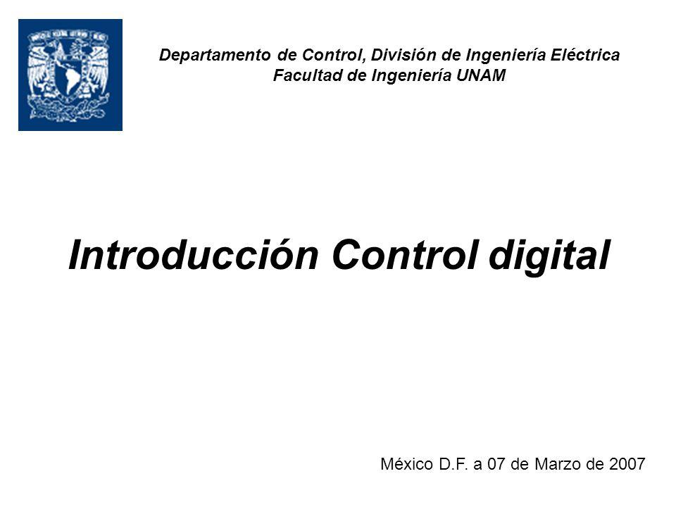 Introducción Control digital México D.F. a 07 de Marzo de 2007 Departamento de Control, División de Ingeniería Eléctrica Facultad de Ingeniería UNAM