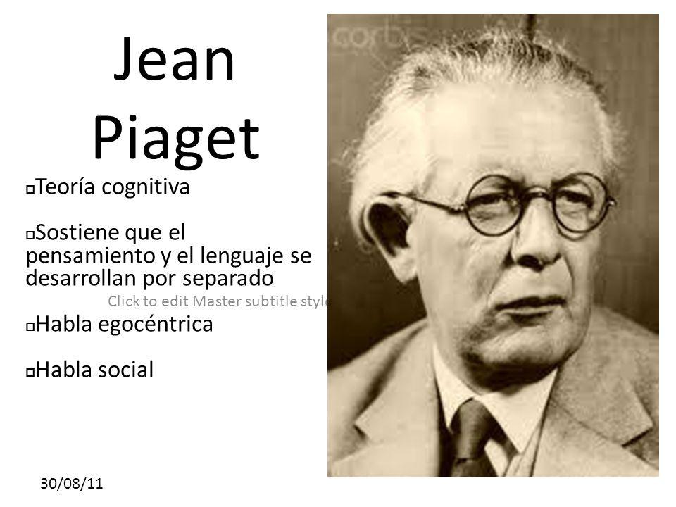 Click to edit Master subtitle style 30/08/11 Jean Piaget Teoría cognitiva Sostiene que el pensamiento y el lenguaje se desarrollan por separado Habla egocéntrica Habla social