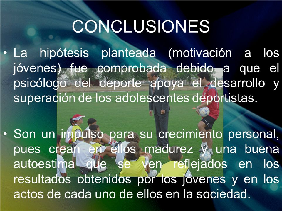 CONCLUSIONES La hipótesis planteada (motivación a los jóvenes) fue comprobada debido a que el psicólogo del deporte apoya el desarrollo y superación d