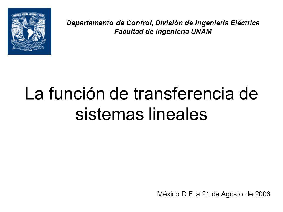 La función de transferencia de sistemas lineales Departamento de Control, División de Ingeniería Eléctrica Facultad de Ingeniería UNAM México D.F. a 2