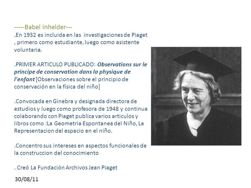 30/08/11 -----Babel Inhelder---.En 1932 es incluida en las investigaciones de Piaget, primero como estudiante, luego como asistente voluntaria..PRIMER