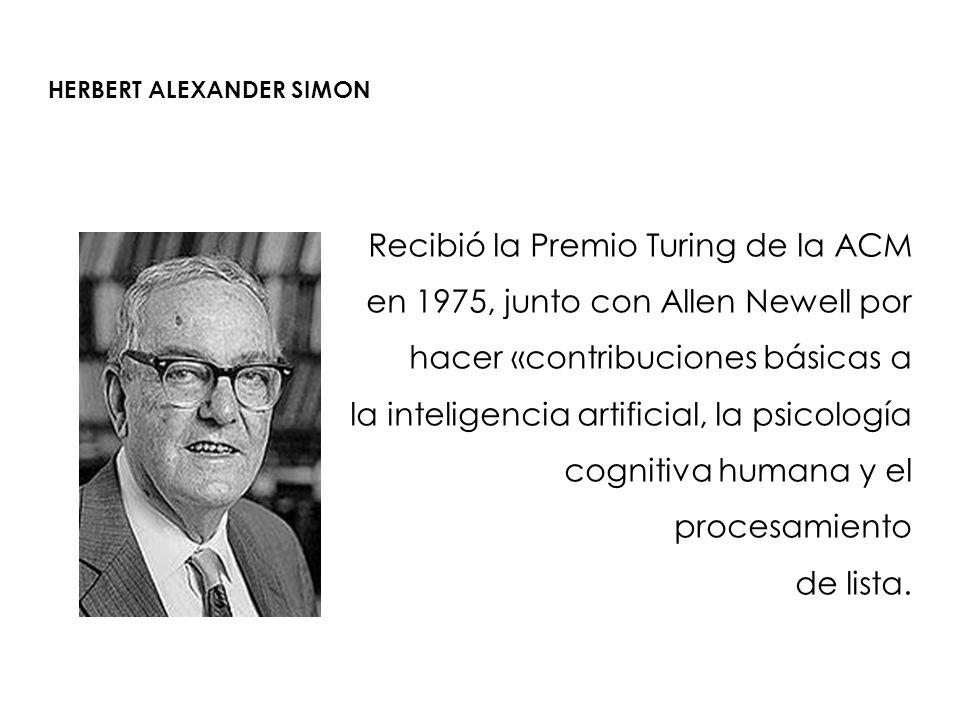 HERBERT ALEXANDER SIMON Recibió la Premio Turing de la ACM en 1975, junto con Allen Newell por hacer «contribuciones básicas a la inteligencia artific
