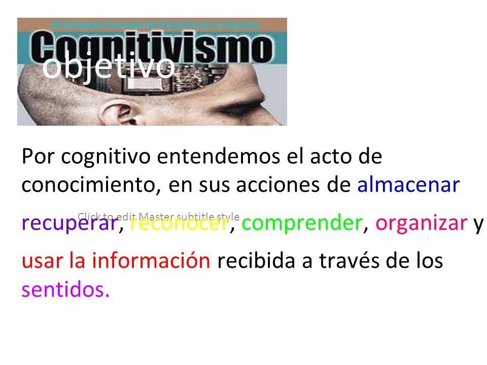 Click to edit Master subtitle style objetivo Por cognitivo entendemos el acto de conocimiento, en sus acciones de almacenar recuperar, reconocer, comp