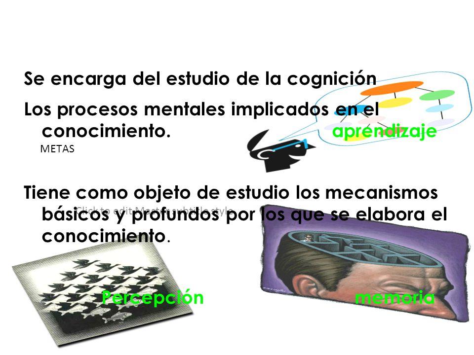 Click to edit Master subtitle style METAS Se encarga del estudio de la cognición Los procesos mentales implicados en el conocimiento. aprendizaje Tien