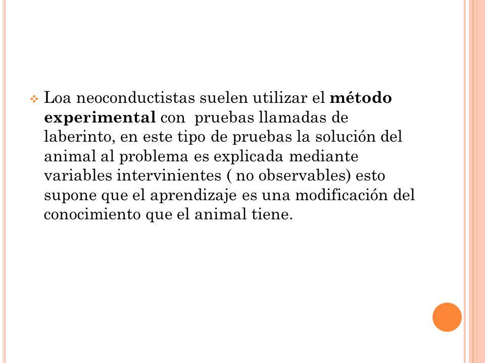 Loa neoconductistas suelen utilizar el método experimental con pruebas llamadas de laberinto, en este tipo de pruebas la solución del animal al problema es explicada mediante variables intervinientes ( no observables) esto supone que el aprendizaje es una modificación del conocimiento que el animal tiene.
