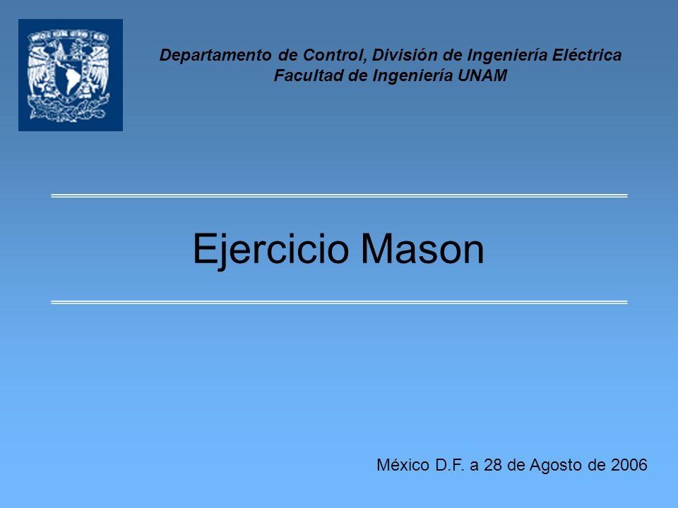 Ejercicio Mason Departamento de Control, División de Ingeniería Eléctrica Facultad de Ingeniería UNAM México D.F. a 28 de Agosto de 2006