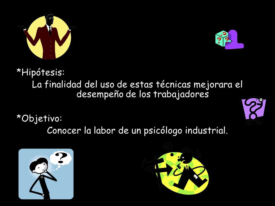 *Hipótesis: La finalidad del uso de estas técnicas mejorara el desempeño de los trabajadores *Objetivo: Conocer la labor de un psicólogo industrial.