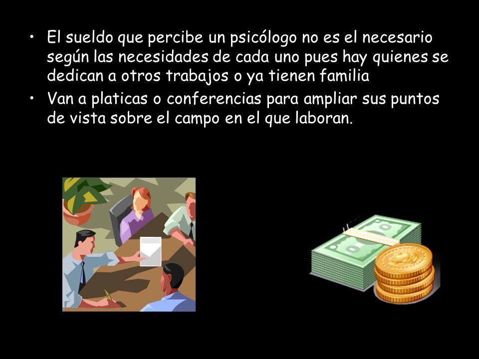 El sueldo que percibe un psicólogo no es el necesario según las necesidades de cada uno pues hay quienes se dedican a otros trabajos o ya tienen famil