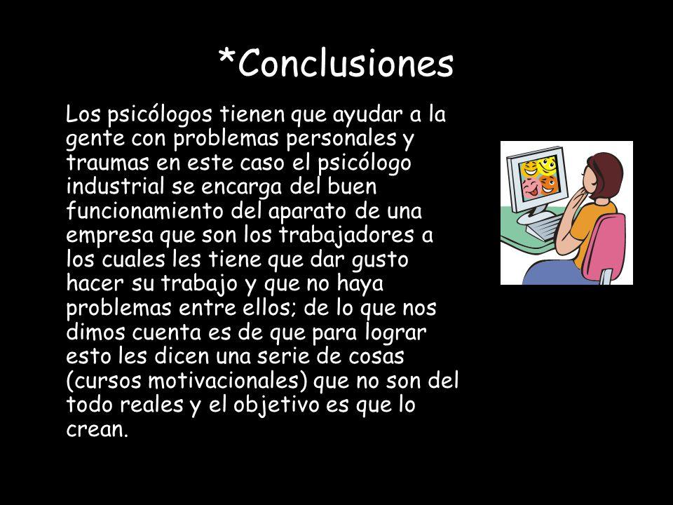 *Conclusiones Los psicólogos tienen que ayudar a la gente con problemas personales y traumas en este caso el psicólogo industrial se encarga del buen