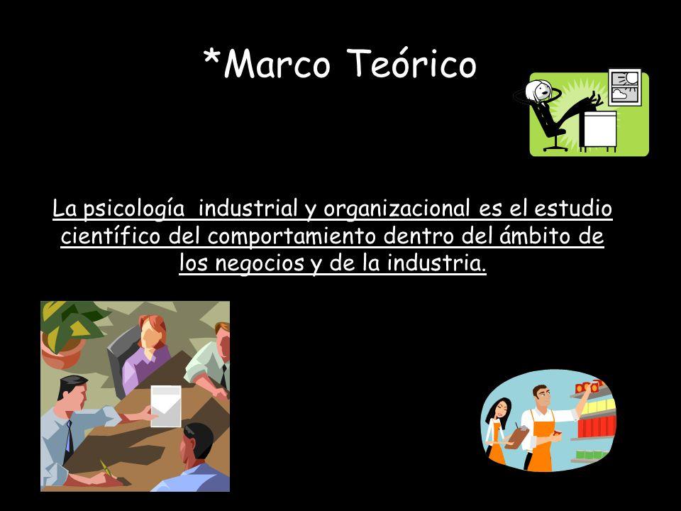 *Marco Teórico La psicología industrial y organizacional es el estudio científico del comportamiento dentro del ámbito de los negocios y de la industr