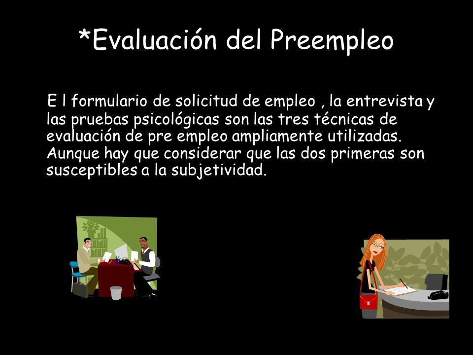 *Evaluación del Preempleo E l formulario de solicitud de empleo, la entrevista y las pruebas psicológicas son las tres técnicas de evaluación de pre e
