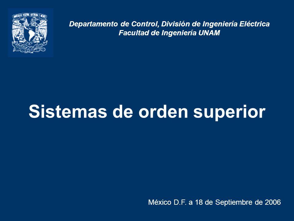 Sistemas de orden superior México D.F. a 18 de Septiembre de 2006 Departamento de Control, División de Ingeniería Eléctrica Facultad de Ingeniería UNA