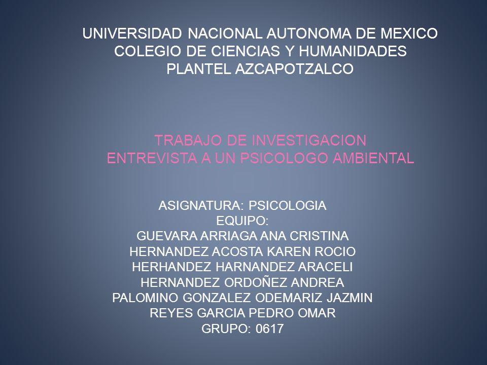 UNIVERSIDAD NACIONAL AUTONOMA DE MEXICO COLEGIO DE CIENCIAS Y HUMANIDADES PLANTEL AZCAPOTZALCO TRABAJO DE INVESTIGACION ENTREVISTA A UN PSICOLOGO AMBIENTAL ASIGNATURA: PSICOLOGIA EQUIPO: GUEVARA ARRIAGA ANA CRISTINA HERNANDEZ ACOSTA KAREN ROCIO HERHANDEZ HARNANDEZ ARACELI HERNANDEZ ORDOÑEZ ANDREA PALOMINO GONZALEZ ODEMARIZ JAZMIN REYES GARCIA PEDRO OMAR GRUPO: 0617
