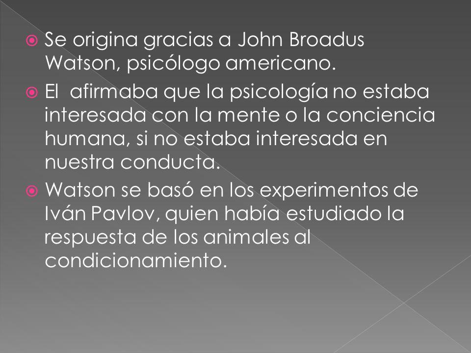 Se origina gracias a John Broadus Watson, psicólogo americano. El afirmaba que la psicología no estaba interesada con la mente o la conciencia humana,