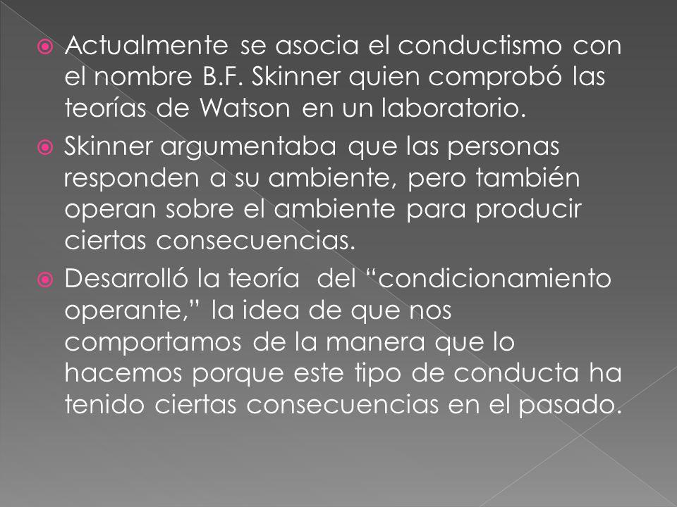 Actualmente se asocia el conductismo con el nombre B.F. Skinner quien comprobó las teorías de Watson en un laboratorio. Skinner argumentaba que las pe