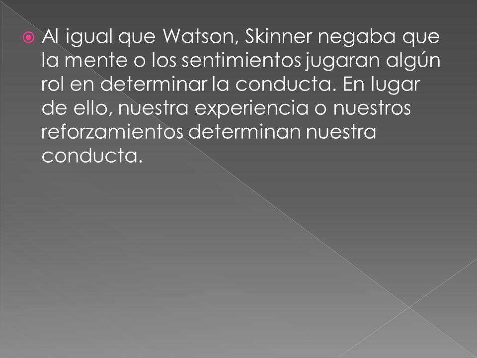 Al igual que Watson, Skinner negaba que la mente o los sentimientos jugaran algún rol en determinar la conducta. En lugar de ello, nuestra experiencia