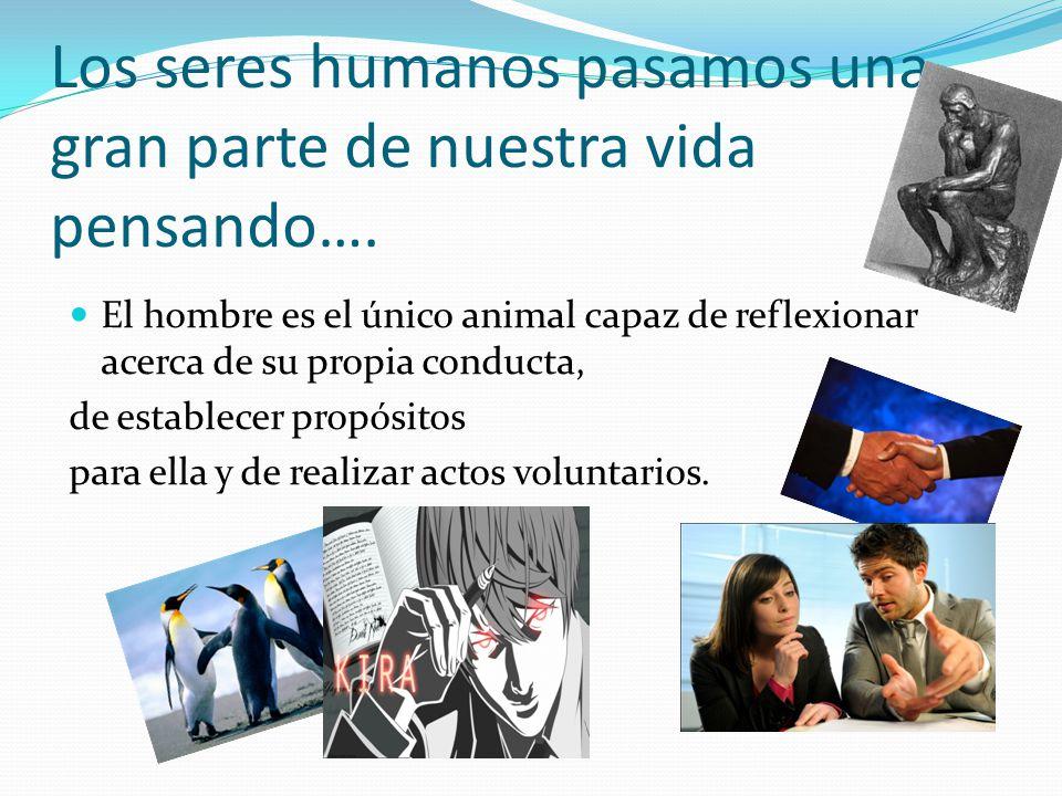Los seres humanos pasamos una gran parte de nuestra vida pensando…. El hombre es el único animal capaz de reflexionar acerca de su propia conducta, de