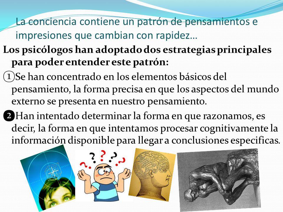 La conciencia contiene un patrón de pensamientos e impresiones que cambian con rapidez… Los psicólogos han adoptado dos estrategias principales para p
